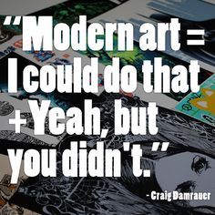"""""""Modern Art = I could do that + Yeah but you didn't."""" We're loving this quote right now."""
