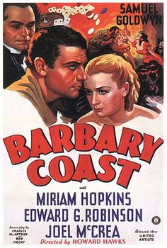 Barbary Coast    1935 Theatrical Poster  Directed by	Howard Hawks  Produced by	Samuel Goldwyn  Written by	Ben Hecht  Charles MacArthur  Starring	Joel McCrea  Miriam Hopkins  Edward G. Robinson  Frank Craven  Music by	Alfred Newman  Cinematography	Ray June  Editing by	Edward Curtiss  Studio	Samuel Goldwyn Productions  Distributed by	United Artists  Release date(s)	October 13, 1935
