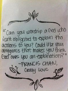 """Can you worship a God who isn't obligated to explain his action to you? Could it be your arrogance that makes you think God owes you and explanation?"" - Francis Chan, author of Crazy Love"