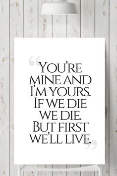 ''You're mine and I'm yours. If we die, we die. But first we'll live.'' Ygritte to Jon Snow Game of thrones quote wall print