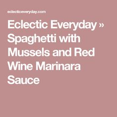 Eclectic Everyday » Spaghetti with Mussels and Red Wine Marinara Sauce