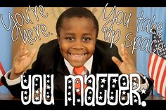 You are here.  You take up space.  You matter.  Kid President