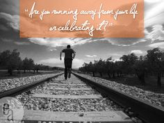 Are you running away from your life or celebrating it?