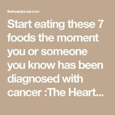 Start eating these 7 foods the moment you or someone you know has been diagnosed with cancer :The Hearty Soul