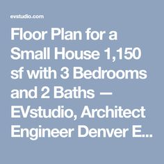 Floor Plan for a Small House 1,150 sf with 3 Bedrooms and 2 Baths — EVstudio, Architect Engineer Denver Evergreen Colorado, Austin Texas Architect