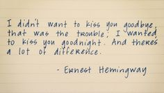 I didn't want to kiss you goodbye...that was the trouble; I wanted to kiss you goodnight. And there's a lot of difference. - Ernest Hemingway
