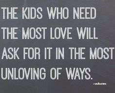 The kids who need the most love will ask for it in the most unloving of ways. -- unknown