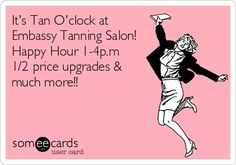 It's Tan O'clock at Embassy Tanning Salon! Happy Hour 1-4p.m 1/2 price upgrades & much more!!