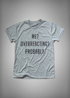 Me overreacting probably T-Shirt funny sweatshirt womens girls teens unisex tumblr grunge instagram blogger punk dope swag hype hipster gift