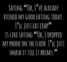 "Saying ""Oh I've already ruined my good eating today, I'll just eat crap"" Is like saying ""Oh I dropped my phone on the floor, I'll just smash it till it breaks!"" - Crowley Party Health Post"