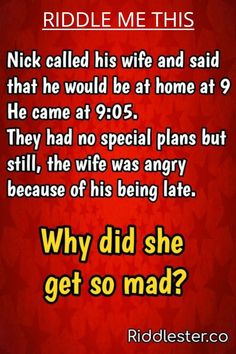 Nick called his wife and said that he would be at home at 9. He came at 9:05. They had no special plans but still the wife was angry because of his being late. Why did she get so mad?? Brain Teasers Riddles, Brain Teasers With Answers, Brain Teaser Puzzles, Funny Riddles With Answers, Tricky Riddles, Good Night Baby, Best Riddle, Trick Questions, Cheesy Jokes