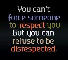 You can't force someone to respect you, But you can refuse to be disrepected.
