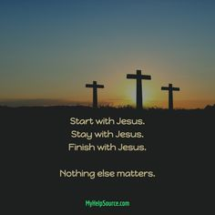 Start with Jesus. Stay with Jesus. Finish with Jesus. Nothing else matters.