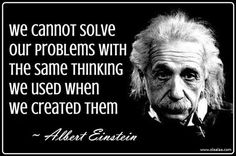 """We cannot solve our problems with the same thinking we used when we created them."" -Albert Einstein"