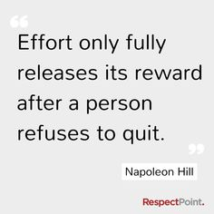 """""""Effort only fully releases it's reward after a person refuses to quit."""" - Napoleon Hill  http://makeovercoaching.com/"""