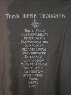 THINK HIPPIE THOUGHTS...  WORLD PEACE  SPIRITUALITY  TRANSFORMATION  COMMUNITY  ORGANIC LIVING  CONSCIOUSNESS  EXPRESSION  MIND EXPANSION  ACCEPTANCE  EXPLORATION  APPRECIATION  MUSIC  POETRY  LOVE