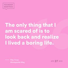 The only thing that I am scared of is to look back and realize I lived a boring life. > from Filip Triner of Mindsparkle Mag #FounderMantras