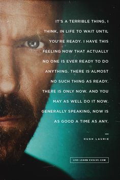 """It's a terrible thing, I think, In life to wait until you're ready. I have this feeling now that actually no one is ever ready to do anything. There is almost no such thing as ready. There is only now. and you may as well do it now. Generally speaking, now is as good a time as any."" - Hugh Laurie"