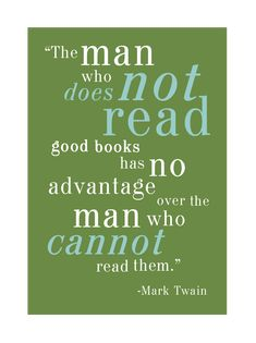 """The man who does not read good books has no advantage over the man who cannot read them."" ~Mark Twain"