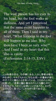 """The wise person has his eyes in his head, but the fool walks in darkness. And yet I perceived that the same event happens to all of them. Then I said in my heart, """"What happens to the fool will happen to me also. Why then have I been so very wise?"""" And I said in my heart that this also is vanity.(Ecclesiastes 2:14-15, ESV)2:14知者の目は、その頭にある。しかし愚者は暗やみを歩む。けれどもわたしはなお同一の運命が彼らのすべてに臨むことを知っている。 2:15わたしは心に言った、「愚者に臨む事はわたしにも臨むのだ。それでどうしてわたしは賢いことがあろう」。わたしはまた心に言った、「これもまた空である」と。  (口語訳)"""