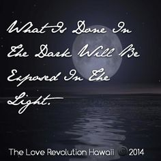 """What Is Done In The Dark Will Be Exposed In The Light.""  - The Love Revolution Hawaii"