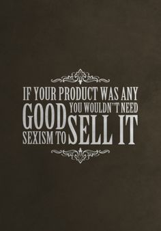 """If your product was any good you wouldn't need sexism to sell it."" #feminism #equality #print"