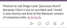 Because chirros are the Mexican version of cinnamon rolls. Diego Luna