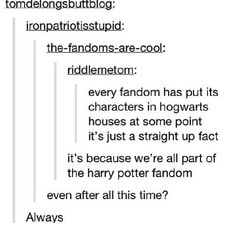 Harry Potter is the default fandom. Everyone is born into it. We join other fandoms, but even if we say we aren't in the HP fandom, we really are. Everyone is. If you're not, you shouldn't be here.