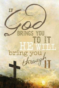 If God brings you to it He will bring you through it.