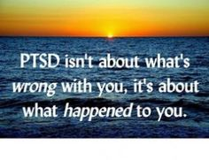 PTSD isnt about whats wrong with you, its about what happened to you.