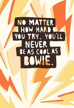 no matter how hard you try, you'll never be as cool as bowie.
