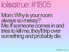 mom: why is your room always so messy? me: if someone comes in and tries to kill me, they'll trip over something and probably die