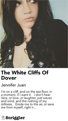 The White Cliffs Of Dover by Jennifer Juan https://scriggler.com/detailPost/story/58856 I'm on a cliff, and on the sea floor, in a moment, if I want it.   I don't hear Vera, or love, or laughter, just waves and wind, and the rushing of my stillness.   Erode me to the air, or save me from myself, right n...