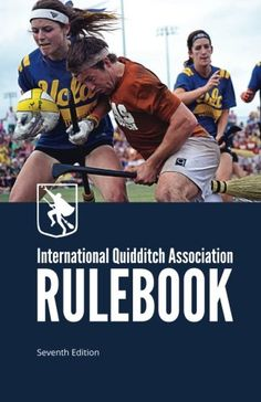 International Quidditch Association RULEBOOK - This rulebook contains the official seventh edition of the rules, including a new section of definitions, pitch diagrams, referee signals, guidelines for adapting quidditch for middle school and high school, and information on how to start a team of your own, Brooms up!