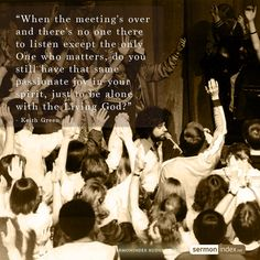 """""""When the meeting's over and there's no one there to listen except the only One who matters, do you still have that same passionate joy in your spirit, just to be alone with the Living God?"""" - Keith Green #meeting #passion #joy"""