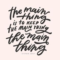 """The main thing is to keep the main thing the main thing"" - quote by Stephen Covey. Lettering by Worthwhile Paper"