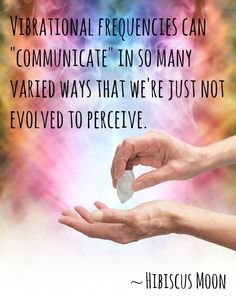 "Vibrational frequencies can communicate"" in so many varied ways that we're just not evolved {enough} to perceive"