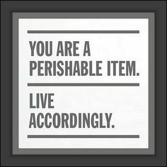 """You are a perishable item. Live accordingly."""