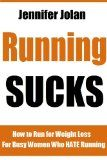 Running SUCKS! How to Run for Fast Weight Loss – For Busy Women Who HATE Running