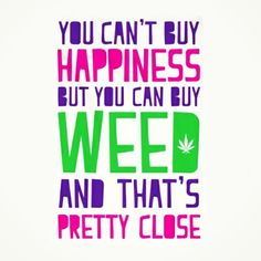 You can't buy happiness but you can buy Weed and that's pretty close!  ✌