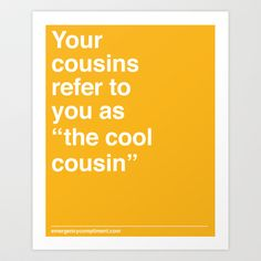 They definitely do! :)  Cool Cousin Art Print by Emergency Compliment - $14.56