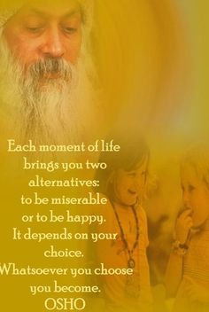 """Each moment of life brings you two alternatives: to be miserable or to be happy. It depends on your choice. Whatsoever you choose you become."" - Osho"