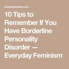10 Tips to Remember If You Have Borderline Personality Disorder — Everyday Feminism