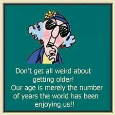 Don't get all weird about getting older! Our age is merely the number of years the world has been enjoying us!!