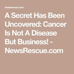 A Secret Has Been Uncovered: Cancer Is Not A Disease But Business! - NewsRescue.com