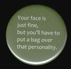 I work with so many people to whom this applies. Fortunately, I own a button machine so I can make enough for all of them.
