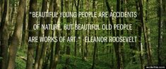Beautiful young people are accidents of nature, but beautiful old people are works of art.  ~Eleanor Roosevelt
