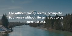 Life without money seems incomplete. But money without life turns out to be quite useless. (Unknown)