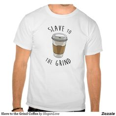 Slave to the Grind Coffee T-shirt, funny coffee slogan tee