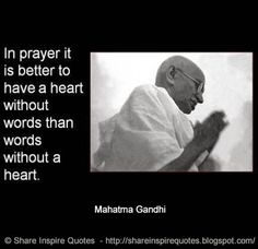 In prayer it is better to have a heart without words than words without a heart ~Mahatma Gandhi  #FamousPeople #famousquotes #famouspeoplequotes #famousquotesandsayings #famouspeoplequotesandsayings #quotesbyfamouspeople #quotesbyMahatmaGandhi #MahatmaGandhi #MahatmaGandhiquotes #prayer #better #heart #words #shareinspirequotes #share #inspire #quotes #whatsapp
